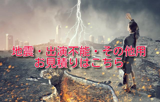 「中止理由が地震・出演者不能・その他用」のお見積りはこちらから